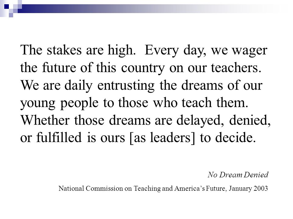 The stakes are high. Every day, we wager the future of this country on our teachers. We are daily entrusting the dreams of our young people to those who teach them. Whether those dreams are delayed, denied, or fulfilled is ours [as leaders] to decide.